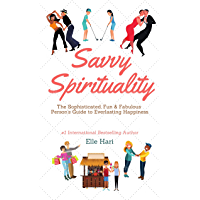 Savvy Spirituality: The Sophisticated, Fun & Fabulous Person's Ultimate Guide to Everlasting Happiness (English Edition)