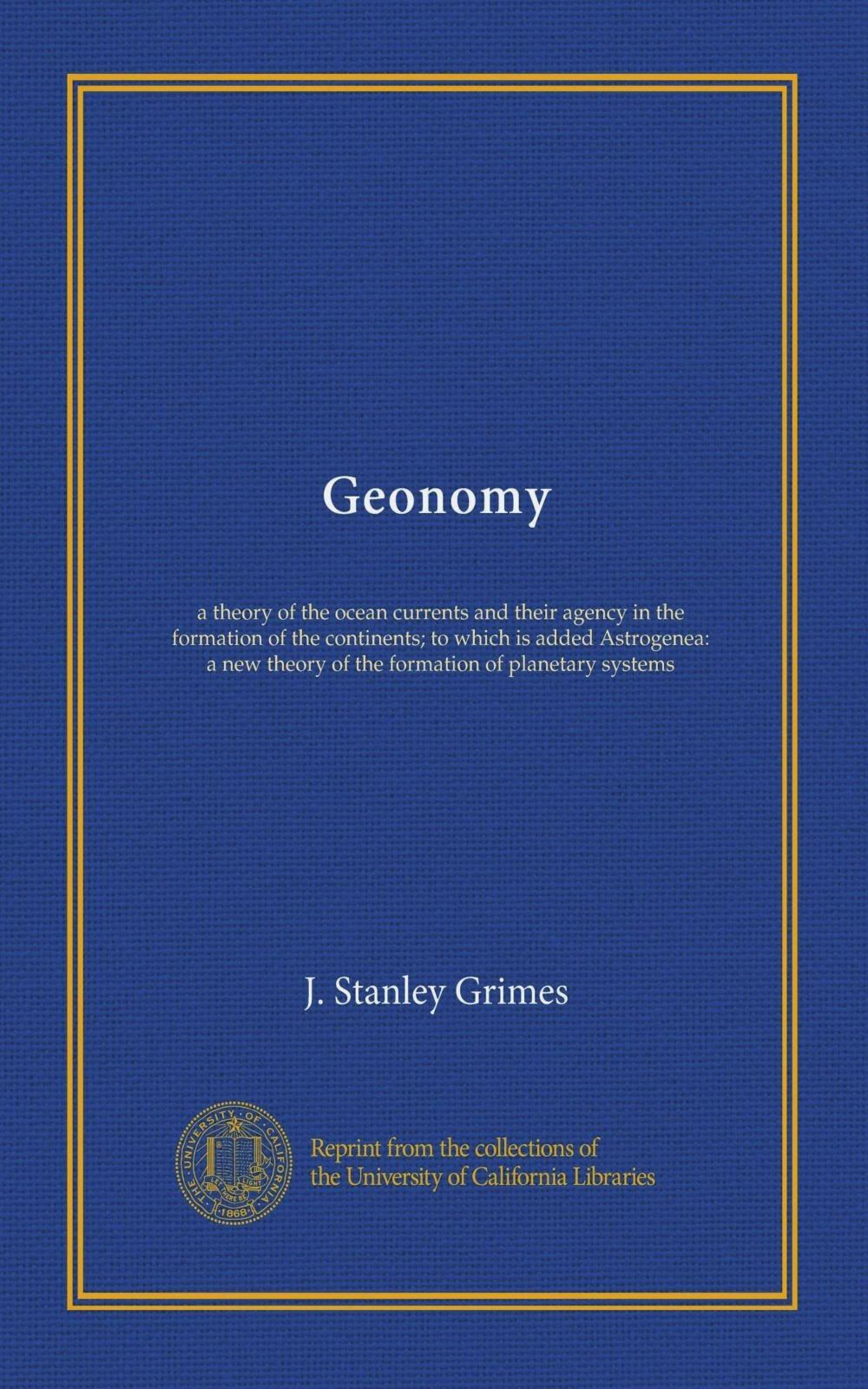 Geonomy: a theory of the ocean currents and their agency in the formation of the continents; to which is added Astrogenea: a new theory of the formation of planetary systems PDF