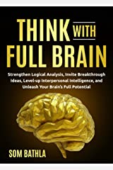 Think With Full Brain: Strengthen Logical Analysis, Invite Breakthrough Ideas, Level-up Interpersonal Intelligence, and Unleash Your Brain's Full Potential (Power-Up Your Brain Book 5) Kindle Edition