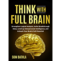 Think With Full Brain: Strengthen Logical Analysis, Invite Breakthrough Ideas, Level-up Interpersonal Intelligence, and…