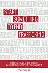 Start Something to End Trafficking: A Practical Guide to Help You Start a Project, Event, Campaign, or Organization Kindle Edition