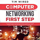 Computer Networking First Step: The Essential Guide to Networking to Introduce Yourself to The Computer Network Through a Top-Down Approach and Various Infrastructures (Programming)