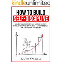 How to Build Self Discipline: A 21-Day Blueprint to Develop Successful Habits, Increase Your Productivity, Build Daily Self-Discipline and Achieve Your Goals Faster