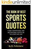 The Book of Best Sports Quotes: FUNNY, INSPIRATIONAL AND MOTIVATIONAL QUOTES ON THE SPORTS WE LOVE