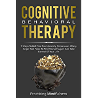 Cognitive Behavioral Therapy: 7 Steps To Get Free From Anxiety, Depression, Worry, Anger And Panic To Find Yourself Again And Take Control Of Your Life (English Edition)