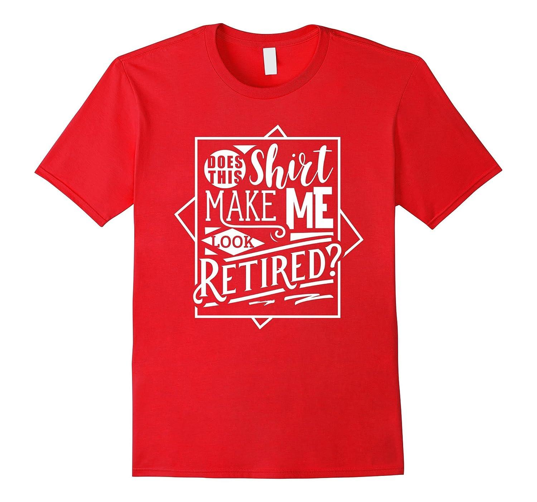 fa2ba0c4 Does This Shirt Make Me Look Retired? Shirt Funny Retirement-RT – Rateeshirt