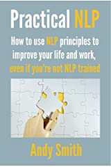 Practical NLP: How to use NLP principles to improve your life and work, even if you're not NLP trained Kindle Edition