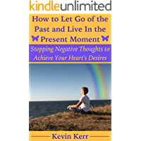 How to Let Go of the Past and Live in the Present Moment: Stopping Negative Thoughts to Achieve Your Heart's Desires…