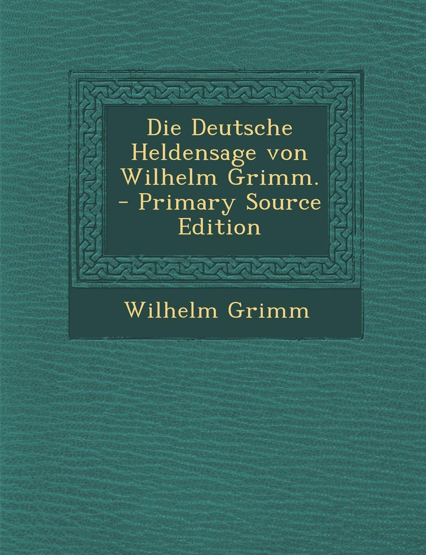 Download Die Deutsche Heldensage Von Wilhelm Grimm. - Primary Source Edition (German Edition) ebook