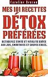 Mes 101 recettes détox préférées: Retrouvez santé et vitalité grâce aux jus, smoothies et soupes crues ! (Santé totale t. 3)