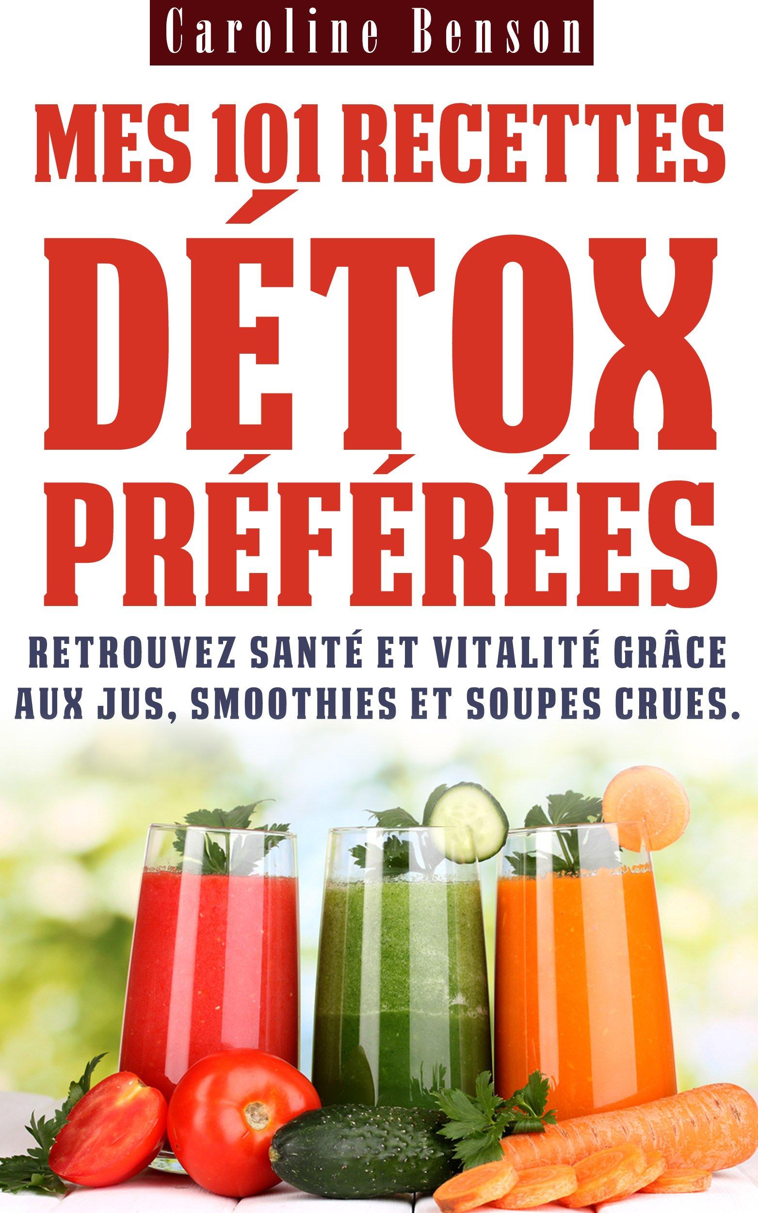 Mes 101 recettes détox préférées: Retrouvez santé et vitalité grâce aux jus, smoothies et soupes crues ! (Santé totale t. 3) por Caroline Benson