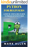 PYTHON FOR BEGINNERS: A STEP-BY-STEP GUIDE ON HOW TO PROGRAM WITH PYTHON (2019)