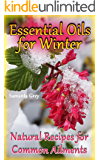 Essential Oils for Winter: Natural Recipes for Common Ailments: (Aromatherapy, How to Use Essential Oils)