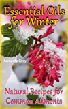 Essential Oils for Winter: Natural Recipes for Common Ailments: (Aromatherapy, How to Use Essential Oils) (English Edition)
