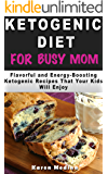 Ketogenic Diet For Busy Mom: Flavorful and Energy-Boosting Ketogenic Recipes That Your Kids Will Enjoy