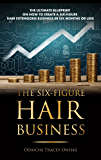 THE SIX FIGURE HAIR BUSINESS: The Ultimate Blueprint on How to Create a Six-Figure Hair Extensions Business In Six Months or Less