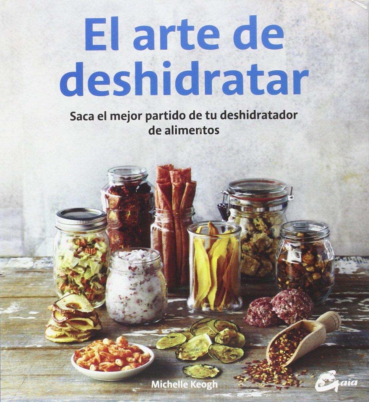 El arte de deshidratar : saca el mejor partido de tu deshidratador de alimentos: Michelle Keogh: 9788484455943: Amazon.com: Books