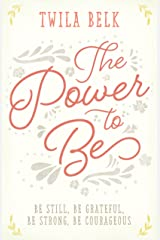The Power to Be: A 40-Day Devotional: Be Still, Be Grateful, Be Strong, Be Courageous Kindle Edition