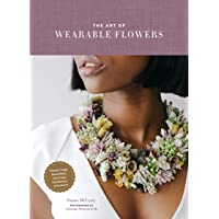 The Art of Wearable Flowers: Floral Rings, Bracelets, Earrings, Necklaces, and More (How to Make 40 Fresh Floral Accessories, Flower Jewelry Book)
