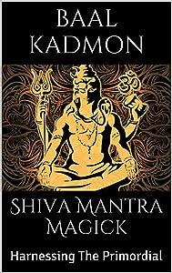 Shiva Mantra Magick: Harnessing The Primordial