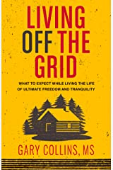 Living Off The Grid: What to Expect While Living the Life of Ultimate Freedom and Tranquility Kindle Edition