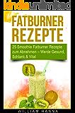 Fatburner Rezepte: 25 Smoothie Fatburner Rezepte zum Abnehmen – Werde Gesund, Schlank & Vital (Smoothie Rezepte 1)