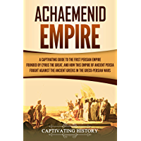 Achaemenid Empire: A Captivating Guide to the First Persian Empire Founded by Cyrus the Great, and How This Empire of Ancient Persia Fought Against the ... in the Greco-Persian Wars (English Edition)