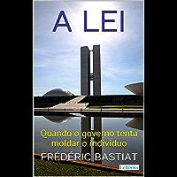 A LEI: Quando o Governo Tenta Moldar o Indivíduo (Coleção Economia Política)