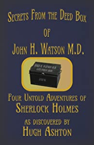 Secrets from the Deed Box of John H. Watson M.D.: Four Untold Adventures of Sherlock Holmes