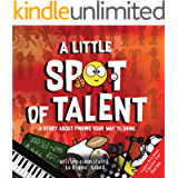 A Little SPOT of Talent: A Story About Finding Your Way To Shine