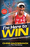 I'm Here To Win: A World Champion's Advice for Peak Performance (English Edition)