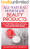 All-Natural Homemade Beauty Products: Easy to Make Body Lotions and Creams, Scrubs and Body Butters Recipes