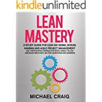 Lean Mastery 2019: A Study Guide for Lean Six Sigma, Scrum, Kanban and Agile Project Management (Inc. Certification Training for White, Green, Yellow and ... Belts with 300 Test Questions & Answers)