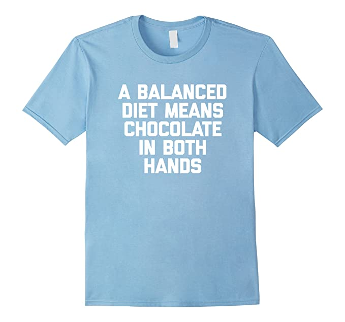 Amazon Com A Balanced Diet Means Chocolate In Both Hands T Shirt