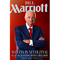 Bill Marriott: Success Is Never Final—His Life and the Decisions That Built a Hotel Empire: Success Is Never Final--His…