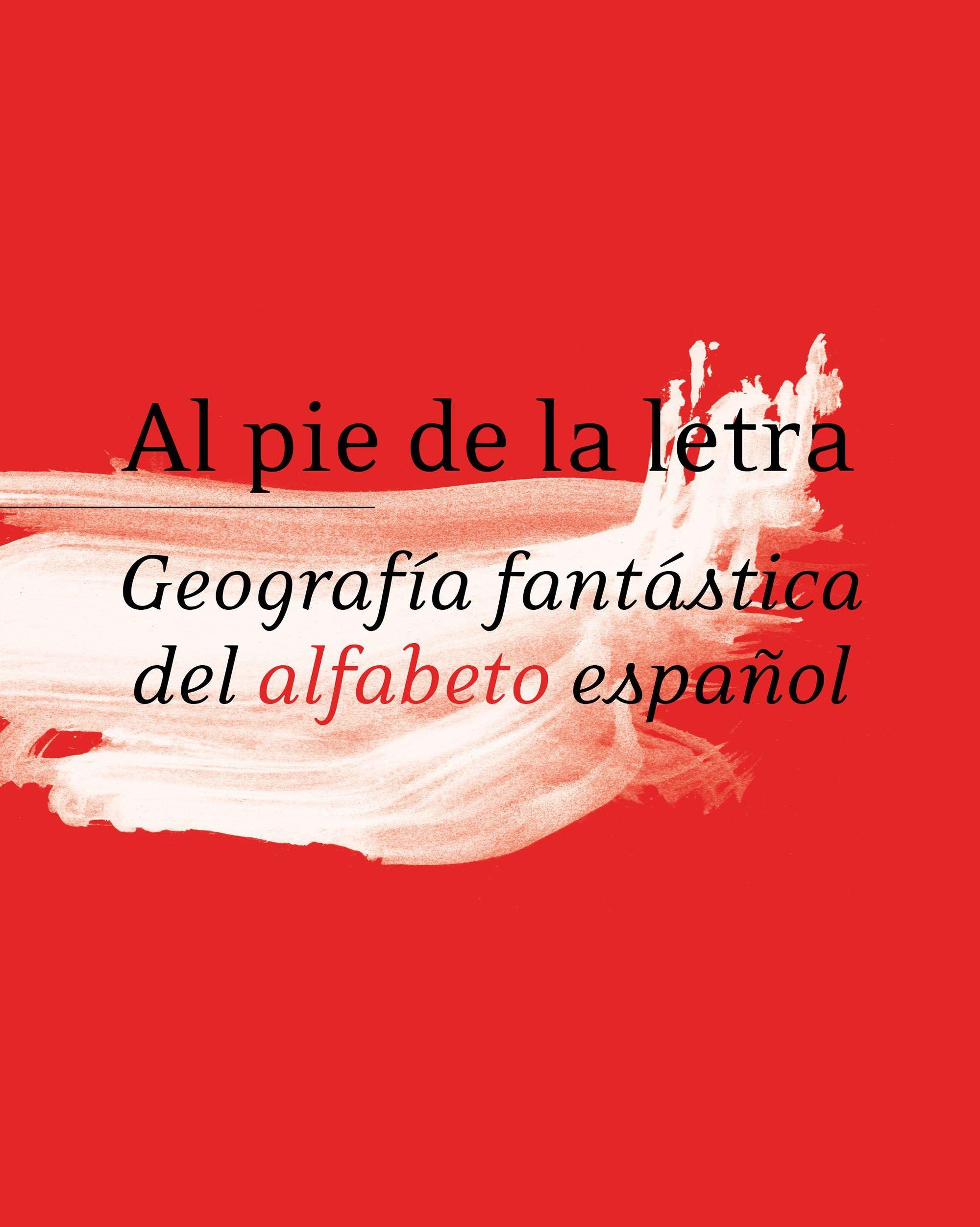 Al pie de la letra. Geografía fantástica del alfabeto español. RAE ...