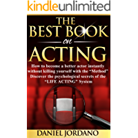 "The Best Book on Acting: How to become a better actor instantly without killing yourself with ""The Method""! Discover the the psychological secrets of ""The Life Acting System"""