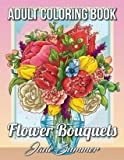 Flower Bouquets: An Adult Coloring Book with Beautiful Flower Arrangements and Lovely Floral Designs for Relaxation