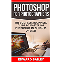 Photoshop for Photographers (Box Set 2 in 1): The Complete Beginners Guide To Mastering Photoshop In 24 Hours Or Less… book cover