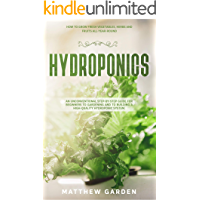 Hydroponics: An Unconventional Step-by-Step Guide for Beginners to Gardening and to Building a High-Quality Hydroponic System. How to grow fresh vegetables, herbs and fruits all-year-round