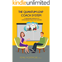 The Quantum Leap Coach System: A Streamlined Approach To Extraordinary Results In Coaching