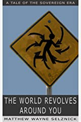 The World Revolves Around You: A Tale of the Sovereign Era Kindle Edition