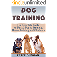 DOG TRAINING: The Complete Guide to Puppy Training, House Training & Obedience- For Old and Young Dogs! 2nd Edition (Dog…