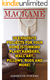 Macrame: 20 Exquisite Projects For Your Home : (Stunning Plant Hangers, Wall Art, Pillows, Rugs and More)