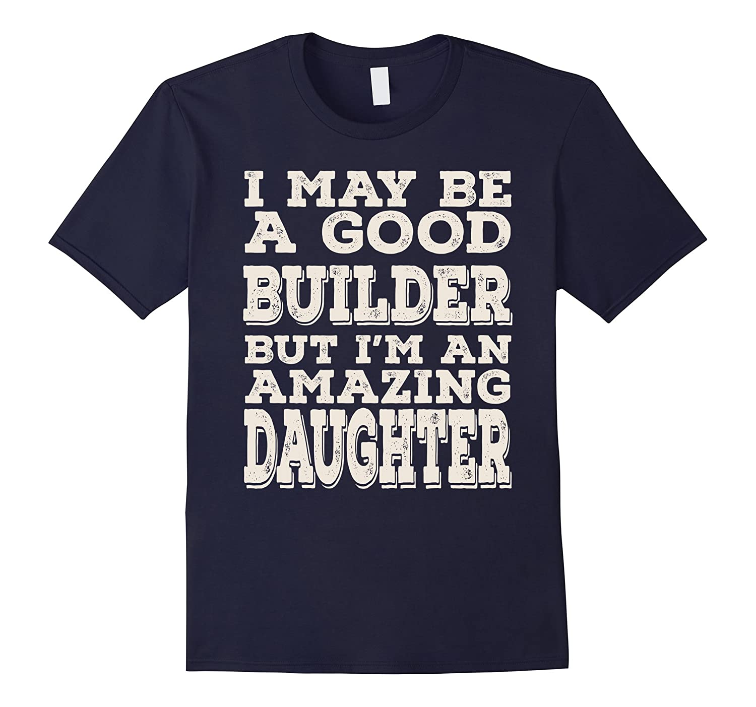 I May Be A Good Builder But Im An Amazing Daughter Tee-PL