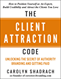 The Client Attraction Code: How to Position Yourself as An Expert, Build Credibility and Attract the Clients You Love