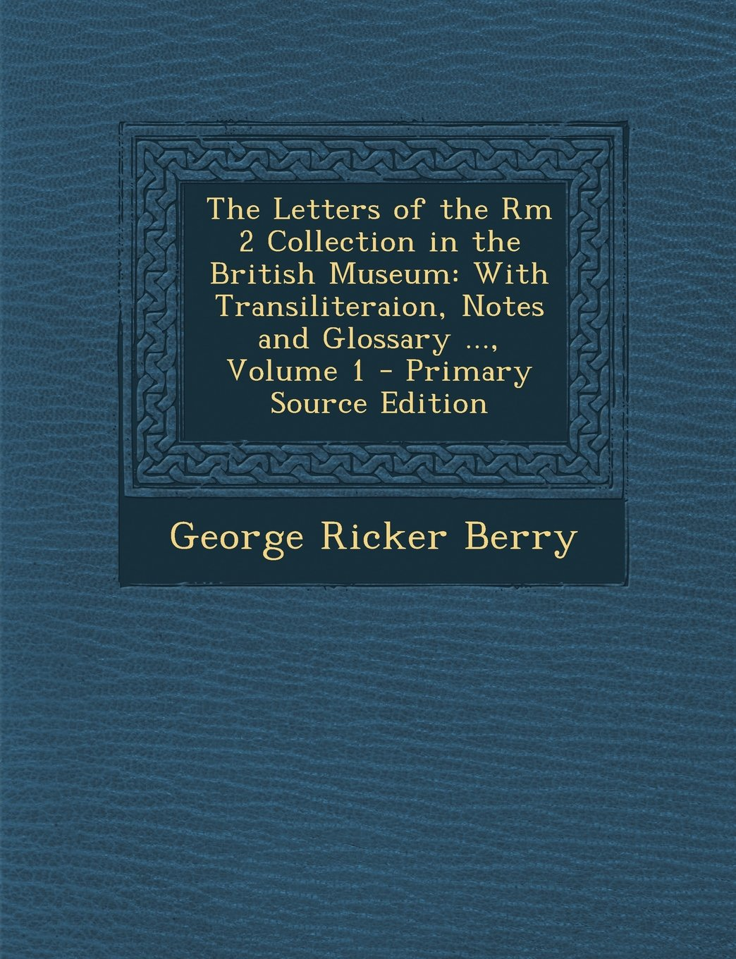 The Letters of the Rm 2 Collection in the British Museum: With Transiliteraion, Notes and Glossary ..., Volume 1 - Primary Source Edition ebook
