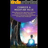 Comece A Meditar Hoje: Dicas Básicas Para Aprender A Meditar, Ter Momentos De Paz, Alegria E Felicidade E Conseguir Mais Qualidade De Vida Com A Meditação