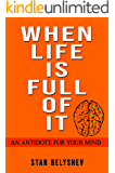 When Life Is Full of It: An Antidote For Your Mind (Attitude)