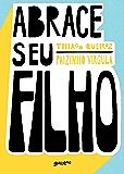 Abrace seu filho: como a criação com afeto mudou a história de um pai (Portuguese Edition)